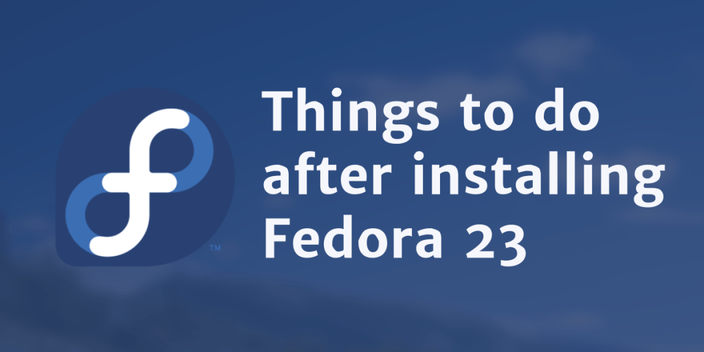 20 Top Things to do after installing Fedora 23 – BinaryTides